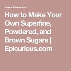 How to Make Your Own Superfine, Powdered, and Brown Sugars | Epicurious.com