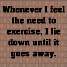 Whenever I feel the need to exercise, I lie down until it go...