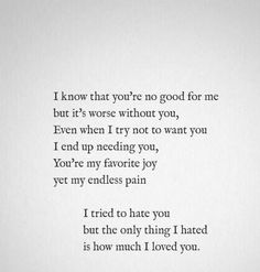 i know that you're no good for me but it's worse without you, even when i try not to want you i end up needing you, you're my favorite joy yet my endless pain. i tried to hate you but the only thing i hated is how much i loved you
