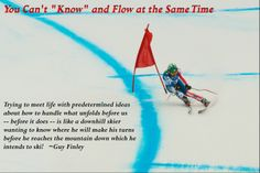 """You can't """"Know"""" and Flow at the Same Time. Trying to meet life with predetermined ideas about how to handle what unfolds before us -- before it does -- is like a downhill skier wanting to know where he will make his turns before he reaches the mountain down which he intends to ski! ~Guy Finley  ------ Image from http://en.wikipedia.org/wiki/File:2010_Winter_Olympics_Bode_Miller_in_downhill.jpg 