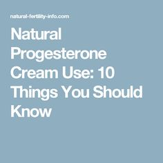 Natural Progesterone Cream Use: 10 Things You Should Know