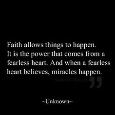 Faith allows things to happen. It is the power that comes from a fearless heart. And when a fearless heart believes, miracles happen.