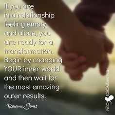 If you are in a relationship feeling empty and alone, you are ready for a transformation. Begin by changing your inner world and then wait for the most amazing outer results. ~ Roxana Jones