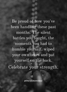 Be proud of how you've been handling these past months. The silent battles you fought, the moments you had to humble yourself, wiped your own tears and pat yourself on the back. Celebrate your strength. #Strongmindquotes #Mentalstrengthquotes #Quotes #Strongmindsetquotes #Mindsetquotes #Lifequotes #Beproudofyourselfquotes #Sadquotes #Kindquotes #Beinghumblequotes #Bestrongquotes #Relatablequotes #Deepquotes #Emotionalquotes #Goodquotes #Inspirationalquotes #Quotesandsayings #therandomvibez