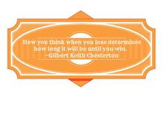 How you think when you lose determines how long it will be until you win.  —Gilbert Keith Chesterton