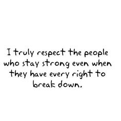 Quote with picture about I truly respect the people who stay strong even when they have every right to break down All Quotes, Words Quotes, Quotable Quotes, Funny Quotes, Quotes To Live By, Great Quotes, Wise Words, Inspirational Quotes, Random Quotes