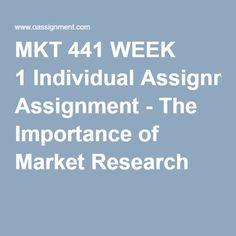MKT 441 WEEK 1 Individual Assignment - The Importance of Market Research