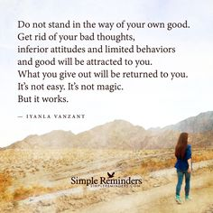 """""""Do not stand in the way of your own good. Get rid of your bad thoughts, inferior attitudes and limited behaviors and good will be attracted to you. What you give out will be returned to you. It's not easy. It's not magic. But it works."""" — Iyanla..."""