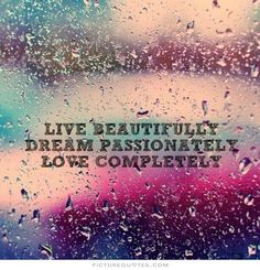 Live beautifully. Dream passionately. Love completely. Love quotes on PictureQuotes.com.
