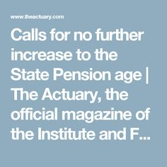 Calls for no further increase to the State Pension age     The Actuary, the official magazine of the Institute and Faculty of Actuaries