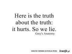 Here is the truth about the truth: it hurts. So we lie. - Grey's Anatomy