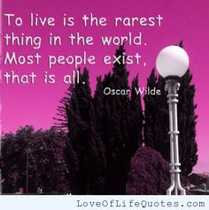 """Oscar Wilde - """"To live is the rarest thing in the world. Most people exist, that is all."""" - http://www.loveoflifequotes.com/life/oscar-wilde-to-live-is-the-rarest-thing-in-the-world-most-people-exist-that-is-all/"""