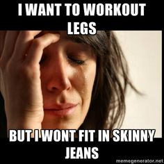 leg workout memes | ... Problems II - i want to workout legs but i wont fit in skinny jeans