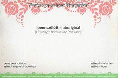 bennszülött [ˈbɛnːsyløtː] – aboriginal  [Literally::: born inside (the land)]   benn [ˈbɛnː]; bent [ˈbɛnt] – inside  szülni [ˈsylni] – to give birth; to bear  születni [ˈsylɛtni] – to be born  szülött [ˈsyløtː] – born