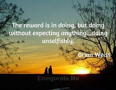 """""""The reward is in doing, but doing with out expecting anything... doing unselfishly."""" -- Brian Weiss"""