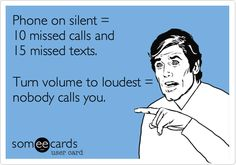 Phone on silent = 10 missed calls and 15 missed texts. Turn volume to loudest = nobody calls you.