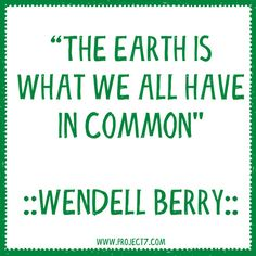 """THE EARTH IS WHAT WE ALL HAVE IN COMMON."" -Wendell Berry 