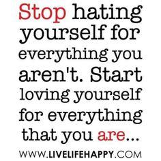 Arrêtez de vous detester pour tout ce que vous n'êtes pas Et commencez à vous aimer tout ce que vous êtes !