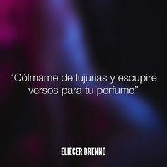 Cólmame de lujurias y escupiré versos para tu perfume Eliécer Brenno  #perfume #verso #quotes #queleer #writers #escritores #EliecerBrenno #reading #textos #yoleopty #instafrases #instaquotes #panama #poemas #poesias #pensamientos #autores #argentina #accionpoetica #frases #frasedeldia #lectura #letradeautores #chile #versos #barcelona #madrid #mexico #microcuentos #NocheDePoemas