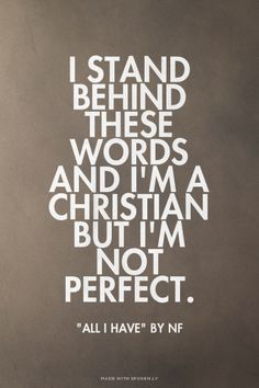 """I stand behind these words and I'm a Christian but I'm not perfect. - """"All I Have"""" by NF 