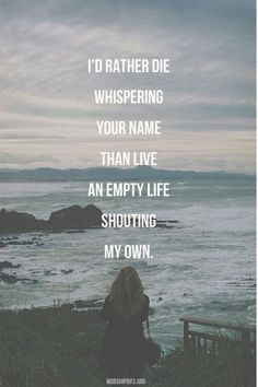 I'd rather die whispering Your name than live a empty life shouting my own