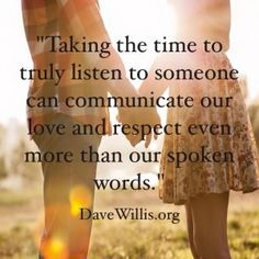 Taking the time to truly listen to someone can communicate our love and respect even more than our spoken words.
