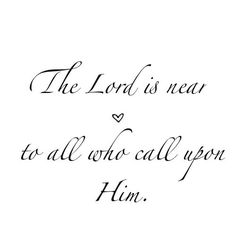 God is near to all who call on Him; to all who call on Him in truth (Psalm 145:18) - Have you been confused and exhausted, stumbling through life and hesitant to run to the Father in prayer?  Today – even if you don't yet have the words – find rest from this weary world in your Daddy's arms. He's waiting, listening, and longing to pour out His grace and peace in your life.