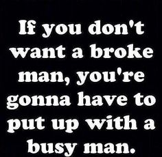 I can deal with a busy man as long as he's busy for all the right reasons. A good, true, honest, hard working, faithful man I wouldn't mind dealing with him being busy.