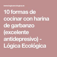 10 formas de cocinar con harina de garbanzo (excelente antidepresivo) - Lógica Ecológica