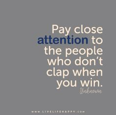 Pay close attention to the people who don't clap when you win. - Unknown - Live life happy quotes, positive sayings posters and prints, picture quote, and happiness quotations. Great Quotes, Quotes To Live By, Me Quotes, Motivational Quotes, Inspirational Quotes, Envy Quotes, Hater Quotes, Couple Quotes, Jelousy Quotes Haters