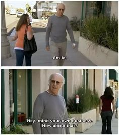 You don't need to smile. | 19 Life Lessons You Learned From Larry David
