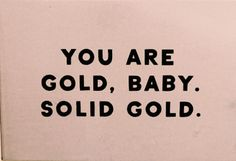 You are gold baby. Gold Quotes, Me Quotes, Gold Sayings, Cool Words, Wise Words, Couple Caption, Solids For Baby, Make Me Happy, Beautiful Words