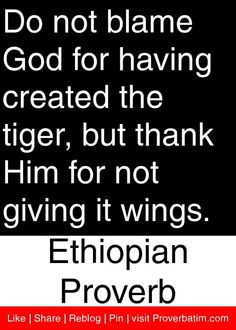 Do not blame God for having created the tiger, but thank Him for not giving it wings. - Ethiopian Proverb #proverbs #quotes