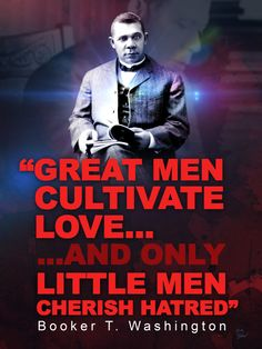 """Great men cultivate love . . . . and only little men cherish hatred.""  Booker T. Washington"