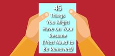 45 Things You Might Have on Your Resume (That Need to Be Removed): For the best chances of landing that interview,...