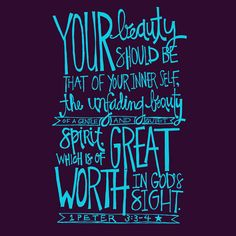 Your beauty should be that of your inner self, the unfading beauty of a gentle and quiet spirit, which is of great worth in God's sight--1 Peter 3:3-4