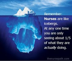 Remember: Nurses are like icebergs. At any one time you are only seeing about 1/5 of what they are actually doing. So true