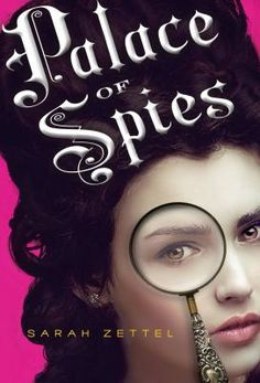 Palace of Spies_Zettel, Sarah. In 1716 London, an orphaned sixteen-year-old girl from a good family impersonates a lady-in-waiting only to discover that the real girl was murdered, the court harbors a nest of spies, and the handsome young artist who is helping her solve the mystery might be a spy himself.