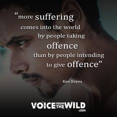 """""""More suffering comes into the world by people taking offense than by people intending to give offense"""" ~ Ken Keyes"""