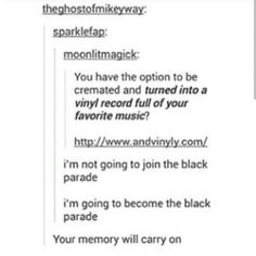 YAS  I WILL HAVE MY FUNERAL I WANT TO BE DRESSED LIKE HELENA PLAY HELENA PLAY BLACK PARADE  THEN CREMATE ME  MAKE ME INTO VINYL AND I SHALL CARRY ON