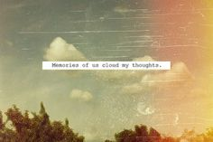 """""""Memories of us cloud my thoughts"""""""
