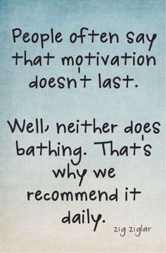 """""""People often say that motivation doesn't last. Well, neither does bathing.  That's why we recommend it daily.""""  - Zig Zigler"""