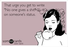Exactly. I sometimes want to write on my status: just took a huge dump just to see what people would say b