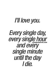 "I'll love you. Every single day, every single hour and every single minute until the day I die. ❤️ It's all about true love. When your love is real, deep and forever. When you'll love him or her every single day, hour and minute until the day you die. ❤️ www.lovablequote.com for all our ""I love you"" quotes!"
