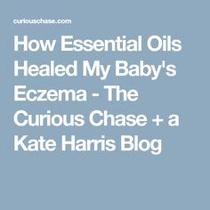 How Essential Oils Healed My Baby's Eczema - The Curious Chase + a Kate Harris Blog