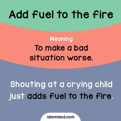 Idiom of the day: Add fuel to the fire.  Meaning: To make a bad situation worse.  Example: Shouting at a crying child just adds fuel to the fire.