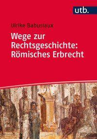 Wege zur Rechtsgeschichte : römisches Erbrecht / Ulrike Babusiaux. - 2015