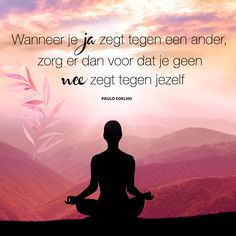 """""""Wanneer je ja zegt tegen een ander, zorg er dan voor dat je geen nee zegt tegen jezelf"""" ~ Paulo Coelho"""