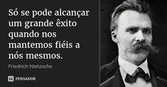 Só se pode alcançar um grande êxito quando nos mantemos fiéis a nós mesmos. — Friedrich Nietzsche