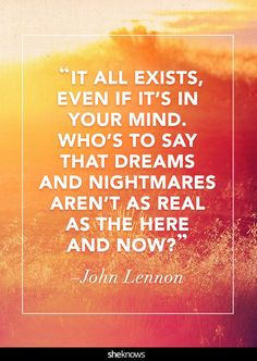 """It all exists, even if it's in your mind. Who's to say that dreams and nightmares aren't as real as the here and now?"" -John Lennon 